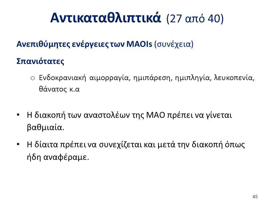Αντικαταθλιπτικά (27 από 40) Ανεπιθύμητες ενέργειες των MAOIs (συνέχεια) Σπανιότατες o Ενδοκρανιακή αιμορραγία, ημιπάρεση, ημιπληγία, λευκοπενία, θάνα