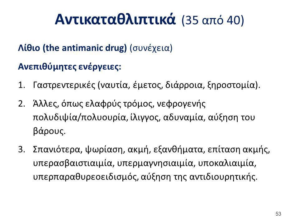 Αντικαταθλιπτικά (35 από 40) Λίθιο (the antimanic drug) (συνέχεια) Ανεπιθύμητες ενέργειες: 1.Γαστρεντερικές (ναυτία, έμετος, διάρροια, ξηροστομία). 2.