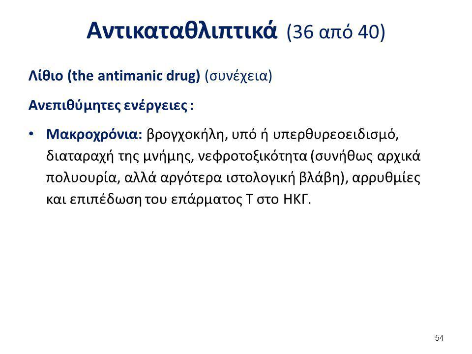 Αντικαταθλιπτικά (36 από 40) Λίθιο (the antimanic drug) (συνέχεια) Ανεπιθύμητες ενέργειες : Μακροχρόνια: βρογχοκήλη, υπό ή υπερθυρεοειδισμό, διαταραχή