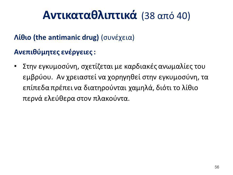 Αντικαταθλιπτικά (38 από 40) Λίθιο (the antimanic drug) (συνέχεια) Ανεπιθύμητες ενέργειες : Στην εγκυμοσύνη, σχετίζεται με καρδιακές ανωμαλίες του εμβ