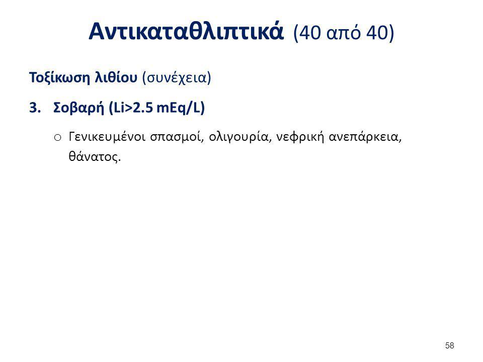 Αντικαταθλιπτικά (40 από 40) Τοξίκωση λιθίου (συνέχεια) 3.Σοβαρή (Li>2.5 mEq/L) o Γενικευμένοι σπασμοί, ολιγουρία, νεφρική ανεπάρκεια, θάνατος. 58