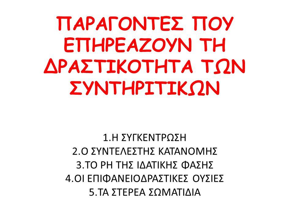 ΠΑΡΑΓΟΝΤΕΣ ΠΟΥ ΕΠΗΡΕΑΖΟΥΝ ΤΗ ΔΡΑΣΤΙΚΟΤΗΤΑ ΤΩΝ ΣΥΝΤΗΡΙΤΙΚΩΝ 1.Η ΣΥΓΚΕΝΤΡΩΣΗ 2.Ο ΣΥΝΤΕΛΕΣΤΗΣ ΚΑΤΑΝΟΜΗΣ 3.ΤΟ PH ΤΗΣ ΙΔΑΤΙΚΗΣ ΦΑΣΗΣ 4.ΟΙ ΕΠΙΦΑΝΕΙΟΔΡΑΣΤΙΚΕ