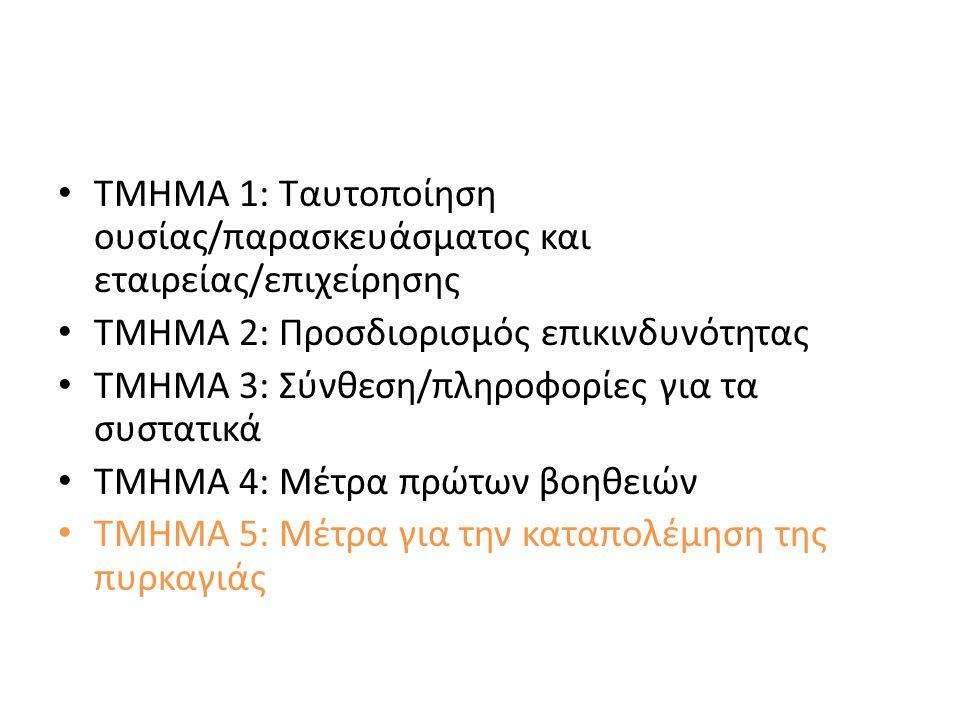 ΤΜΗΜΑ 1: Ταυτοποίηση ουσίας/παρασκευάσματος και εταιρείας/επιχείρησης ΤΜΗΜΑ 2: Προσδιορισμός επικινδυνότητας ΤΜΗΜΑ 3: Σύνθεση/πληροφορίες για τα συστατικά ΤΜΗΜΑ 4: Μέτρα πρώτων βοηθειών ΤΜΗΜΑ 5: Μέτρα για την καταπολέμηση της πυρκαγιάς