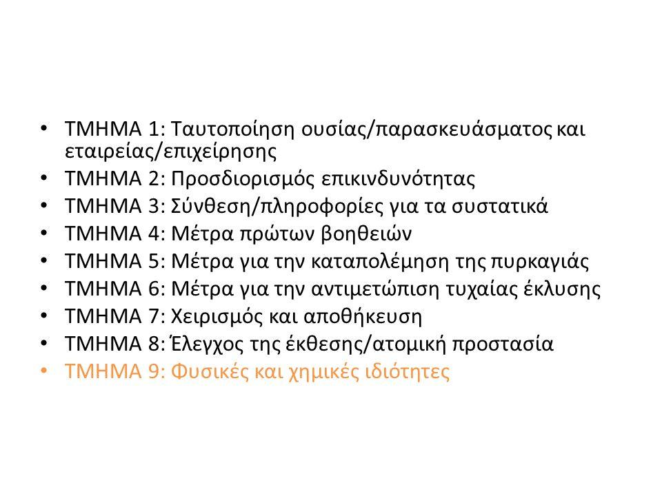 ΤΜΗΜΑ 1: Ταυτοποίηση ουσίας/παρασκευάσματος και εταιρείας/επιχείρησης ΤΜΗΜΑ 2: Προσδιορισμός επικινδυνότητας ΤΜΗΜΑ 3: Σύνθεση/πληροφορίες για τα συστατικά ΤΜΗΜΑ 4: Μέτρα πρώτων βοηθειών ΤΜΗΜΑ 5: Μέτρα για την καταπολέμηση της πυρκαγιάς ΤΜΗΜΑ 6: Μέτρα για την αντιμετώπιση τυχαίας έκλυσης ΤΜΗΜΑ 7: Χειρισμός και αποθήκευση ΤΜΗΜΑ 8: Έλεγχος της έκθεσης/ατομική προστασία ΤΜΗΜΑ 9: Φυσικές και χημικές ιδιότητες