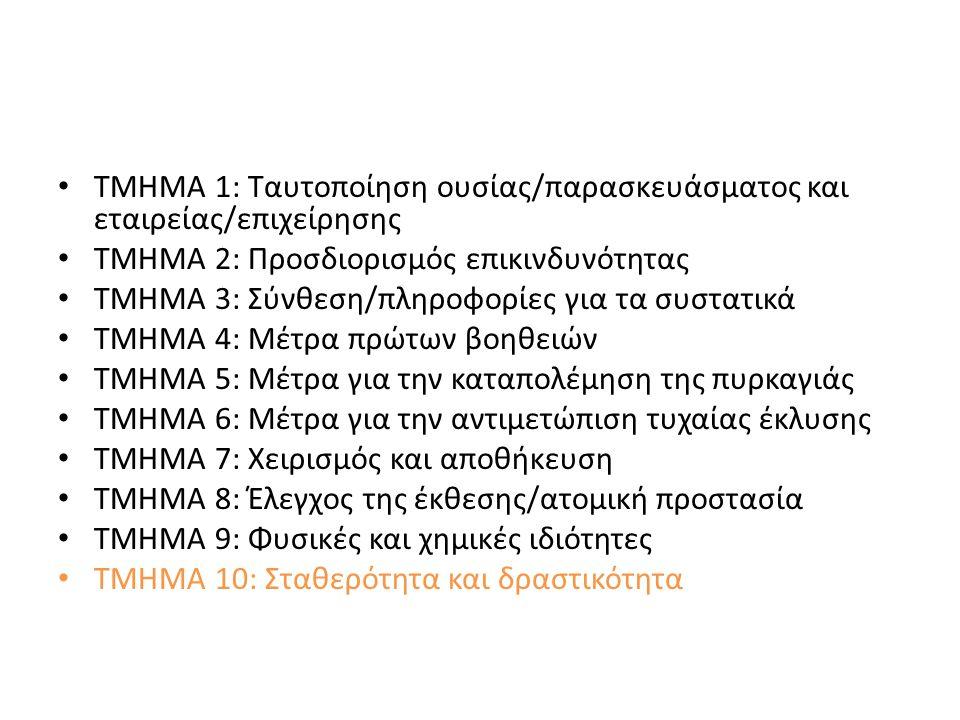 ΤΜΗΜΑ 1: Ταυτοποίηση ουσίας/παρασκευάσματος και εταιρείας/επιχείρησης ΤΜΗΜΑ 2: Προσδιορισμός επικινδυνότητας ΤΜΗΜΑ 3: Σύνθεση/πληροφορίες για τα συστατικά ΤΜΗΜΑ 4: Μέτρα πρώτων βοηθειών ΤΜΗΜΑ 5: Μέτρα για την καταπολέμηση της πυρκαγιάς ΤΜΗΜΑ 6: Μέτρα για την αντιμετώπιση τυχαίας έκλυσης ΤΜΗΜΑ 7: Χειρισμός και αποθήκευση ΤΜΗΜΑ 8: Έλεγχος της έκθεσης/ατομική προστασία ΤΜΗΜΑ 9: Φυσικές και χημικές ιδιότητες ΤΜΗΜΑ 10: Σταθερότητα και δραστικότητα