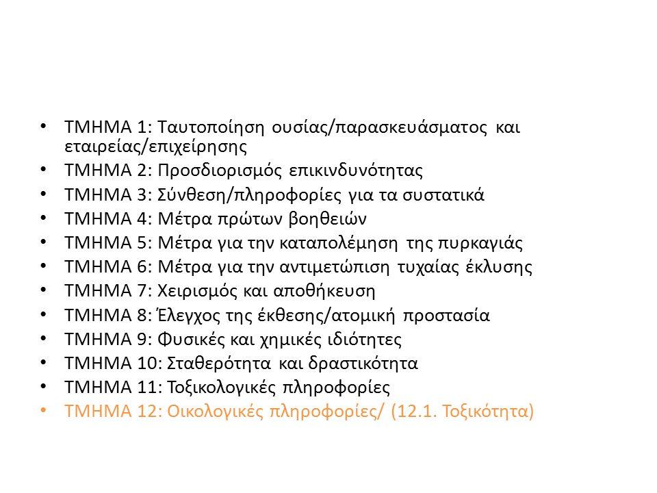ΤΜΗΜΑ 1: Ταυτοποίηση ουσίας/παρασκευάσματος και εταιρείας/επιχείρησης ΤΜΗΜΑ 2: Προσδιορισμός επικινδυνότητας ΤΜΗΜΑ 3: Σύνθεση/πληροφορίες για τα συστατικά ΤΜΗΜΑ 4: Μέτρα πρώτων βοηθειών ΤΜΗΜΑ 5: Μέτρα για την καταπολέμηση της πυρκαγιάς ΤΜΗΜΑ 6: Μέτρα για την αντιμετώπιση τυχαίας έκλυσης ΤΜΗΜΑ 7: Χειρισμός και αποθήκευση ΤΜΗΜΑ 8: Έλεγχος της έκθεσης/ατομική προστασία ΤΜΗΜΑ 9: Φυσικές και χημικές ιδιότητες ΤΜΗΜΑ 10: Σταθερότητα και δραστικότητα ΤΜΗΜΑ 11: Τοξικολογικές πληροφορίες ΤΜΗΜΑ 12: Οικολογικές πληροφορίες/ (12.1.