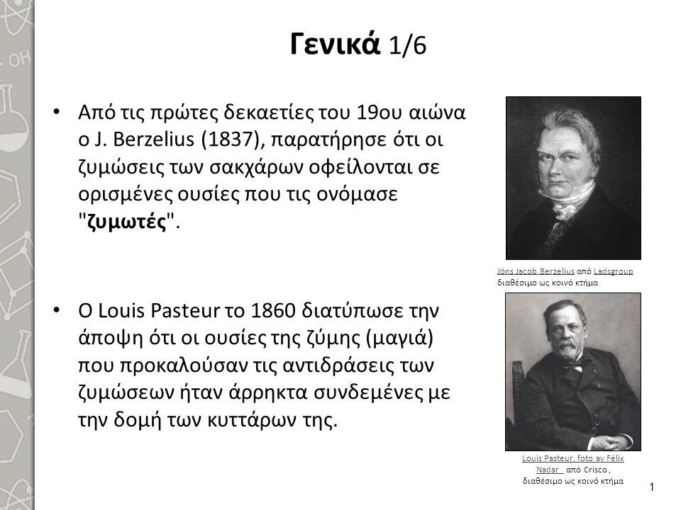 Γενικά 1/6 Από τις πρώτες δεκαετίες του 19ου αιώνα ο J. Berzelius (1837), παρατήρησε ότι οι ζυμώσεις των σακχάρων οφείλονται σε ορισμένες ουσίες που τ