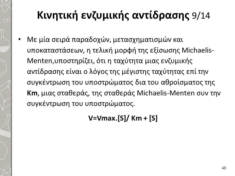 Κινητική ενζυμικής αντίδρασης 9/14 Με μία σειρά παραδοχών, μετασχηματισμών και υποκαταστάσεων, η τελική μορφή της εξίσωσης Michaelis- Menten,υποστηρίζ