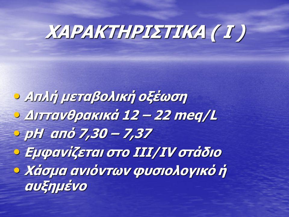 ΧΑΡΑΚΤΗΡΙΣΤΙΚΑ ( I ) Απλή μεταβολική οξέωση Απλή μεταβολική οξέωση Διττανθρακικά 12 – 22 meq/L Διττανθρακικά 12 – 22 meq/L pH από 7,30 – 7,37 pH από 7