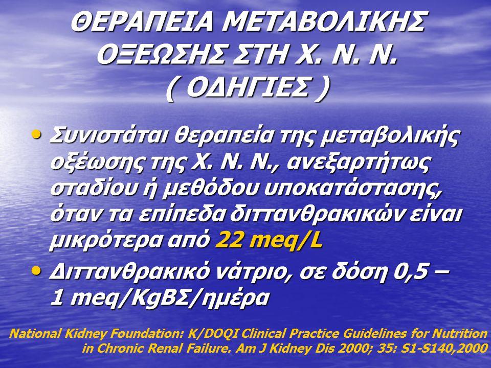 ΘΕΡΑΠΕΙΑ ΜΕΤΑΒΟΛΙΚΗΣ ΟΞΕΩΣΗΣ ΣΤΗ Χ. Ν. Ν. ( ΟΔΗΓΙΕΣ ) Συνιστάται θεραπεία της μεταβολικής οξέωσης της Χ. Ν. Ν., ανεξαρτήτως σταδίου ή μεθόδου υποκατάσ