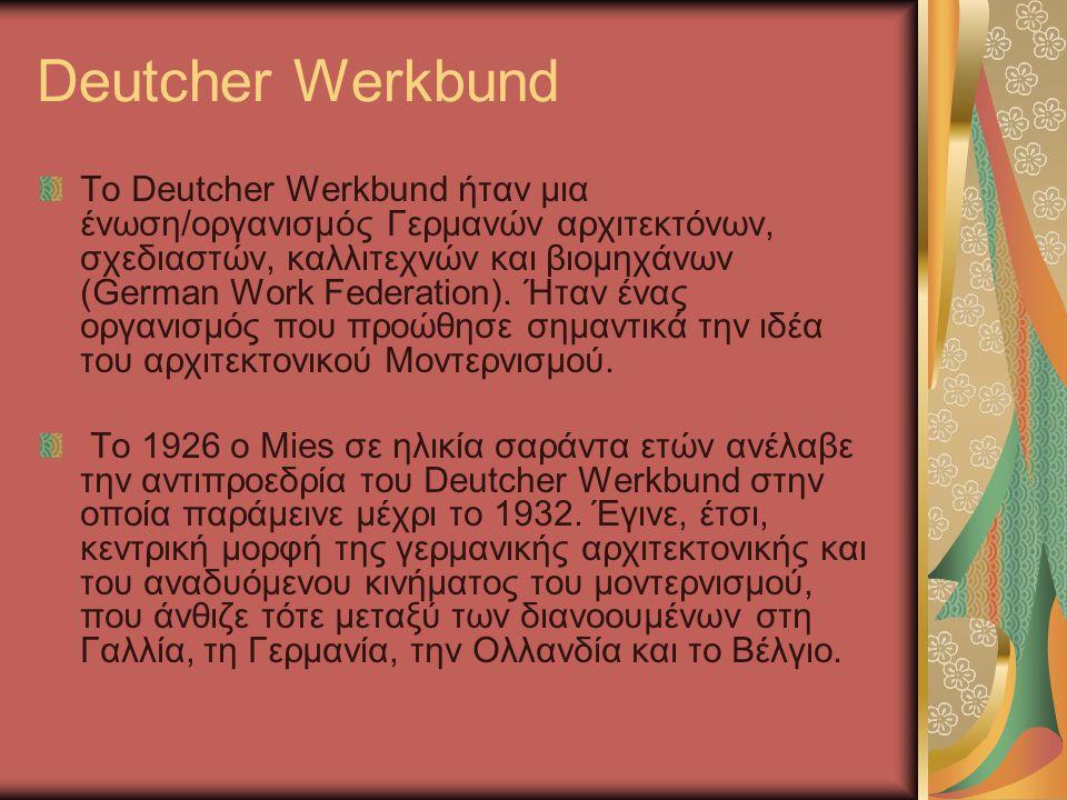 Deutcher Werkbund Το Deutcher Werkbund ήταν μια ένωση/οργανισμός Γερμανών αρχιτεκτόνων, σχεδιαστών, καλλιτεχνών και βιομηχάνων (German Work Federation