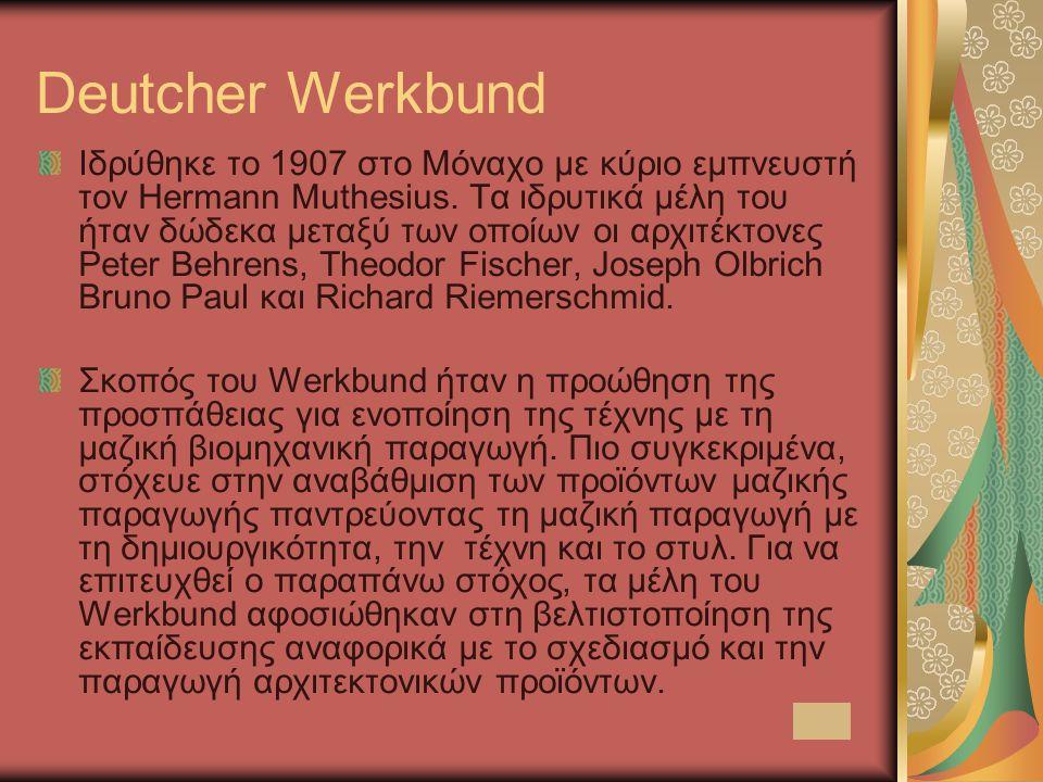 Deutcher Werkbund Ιδρύθηκε το 1907 στο Μόναχο με κύριο εμπνευστή τον Hermann Muthesius. Τα ιδρυτικά μέλη του ήταν δώδεκα μεταξύ των οποίων οι αρχιτέκτ