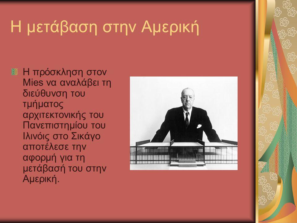 Η μετάβαση στην Αμερική Η πρόσκληση στον Mies να αναλάβει τη διεύθυνση του τμήματος αρχιτεκτονικής του Πανεπιστημίου του Ιλινόις στο Σικάγο αποτέλεσε