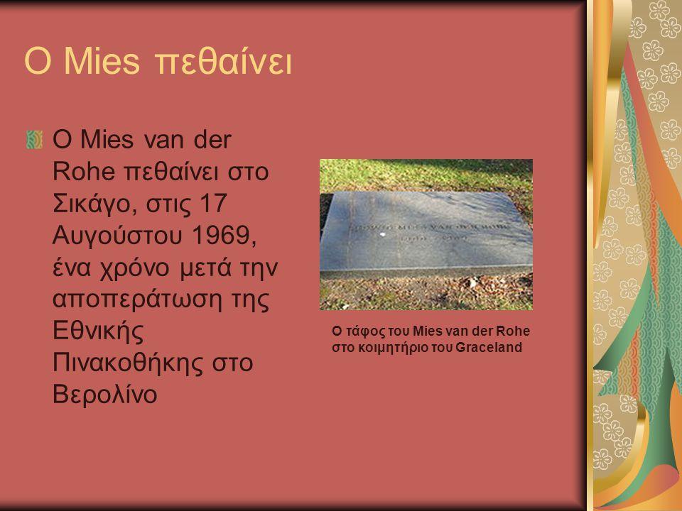 O Mies πεθαίνει Ο Mies van der Rohe πεθαίνει στο Σικάγο, στις 17 Αυγούστου 1969, ένα χρόνο μετά την αποπεράτωση της Εθνικής Πινακοθήκης στο Βερολίνο Ο