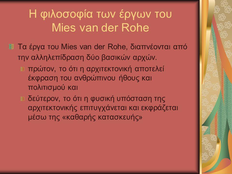 Η φιλοσοφία των έργων του Mies van der Rohe Τα έργα του Mies van der Rohe, διαπνέονται από την αλληλεπίδραση δύο βασικών αρχών. πρώτον, το ότι η αρχιτ