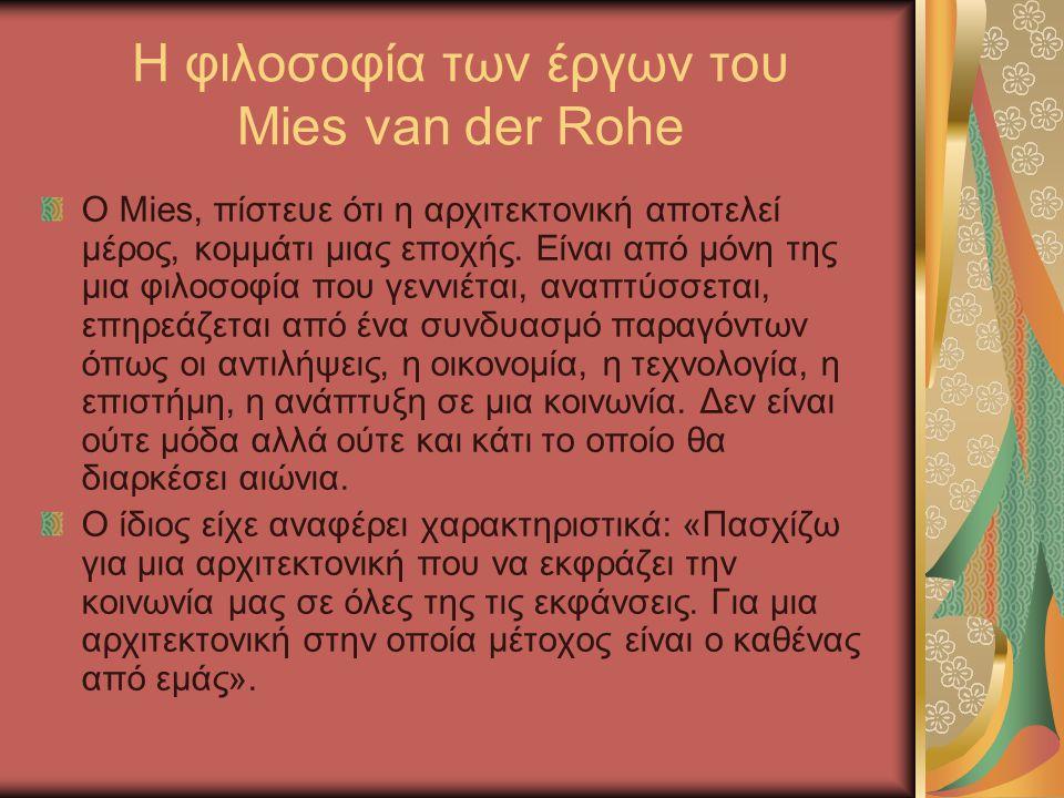 Η φιλοσοφία των έργων του Mies van der Rohe Ο Mies, πίστευε ότι η αρχιτεκτονική αποτελεί μέρος, κομμάτι μιας εποχής. Είναι από μόνη της μια φιλοσοφία