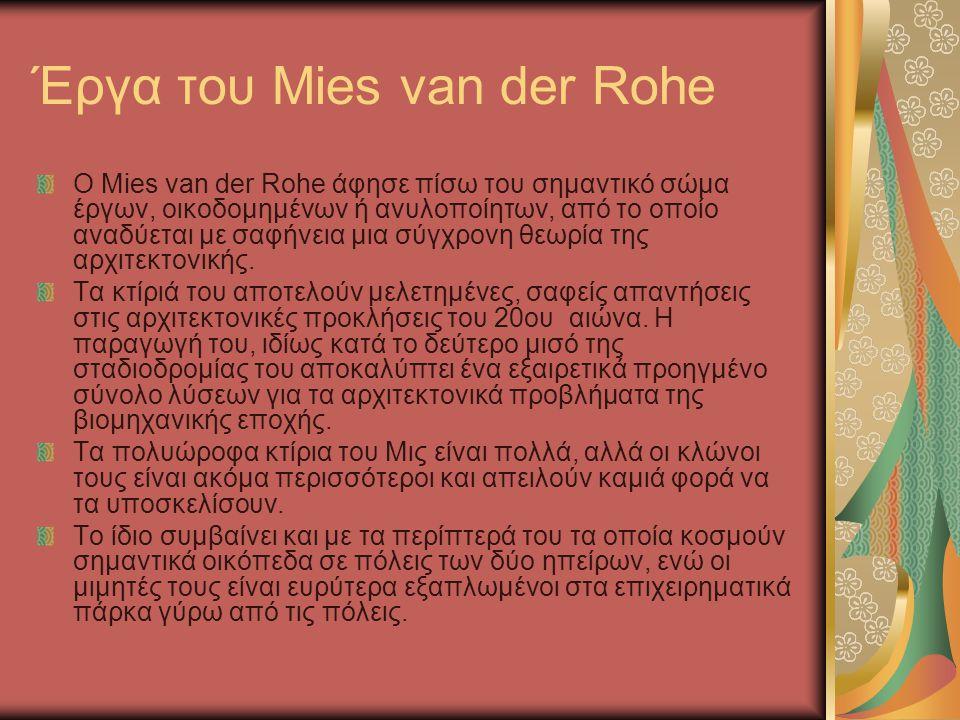 Έργα του Mies van der Rohe Ο Mies van der Rohe άφησε πίσω του σημαντικό σώμα έργων, οικοδομημένων ή ανυλοποίητων, από το οποίο αναδύεται με σαφήνεια μ