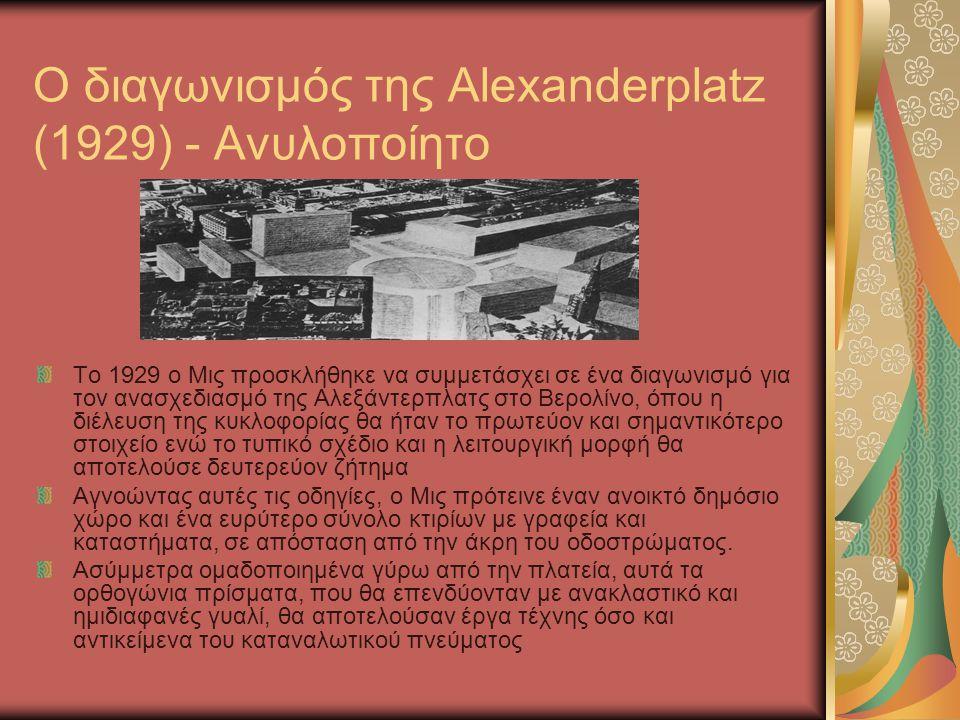 Ο διαγωνισμός της Alexanderplatz (1929) - Ανυλοποίητο Το 1929 ο Μις προσκλήθηκε να συμμετάσχει σε ένα διαγωνισμό για τον ανασχεδιασμό της Αλεξάντερπλα