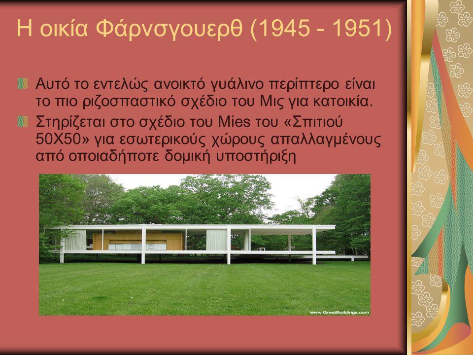Η οικία Φάρνσγουερθ (1945 - 1951) Αυτό το εντελώς ανοικτό γυάλινο περίπτερο είναι το πιο ριζοσπαστικό σχέδιο του Μις για κατοικία. Στηρίζεται στο σχέδ