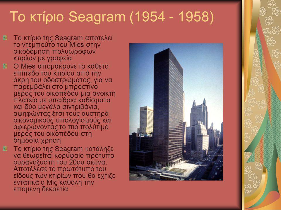 To κτίριο Seagram (1954 - 1958) Το κτίριο της Seagram αποτελεί το ντεμπούτο του Mies στην οικοδόμηση πολυώροφων κτιρίων με γραφεία O Mies απομάκρυνε τ