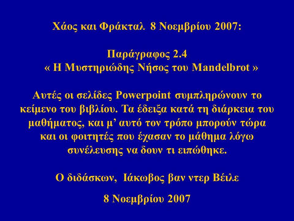 Χάος και Φράκταλ 8 Νοεμβρίου 2007: Παράγραφος 2.4 « Η Μυστηριώδης Νήσος του Mandelbrot » Αυτές οι σελίδες Powerpoint συμπληρώνουν το κείμενο του βιβλίου.