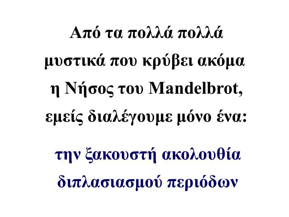Από τα πολλά πολλά μυστικά που κρύβει ακόμα η Νήσος του Mandelbrot, εμείς διαλέγουμε μόνο ένα: την ξακουστή ακολουθία διπλασιασμού περιόδων