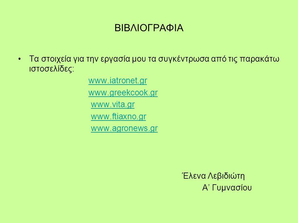 ΒΙΒΛΙΟΓΡΑΦΙΑ Τα στοιχεία για την εργασία μου τα συγκέντρωσα από τις παρακάτω ιστοσελίδες: www.iatronet.gr www.greekcook.gr www.vita.gr www.ftiaxno.gr