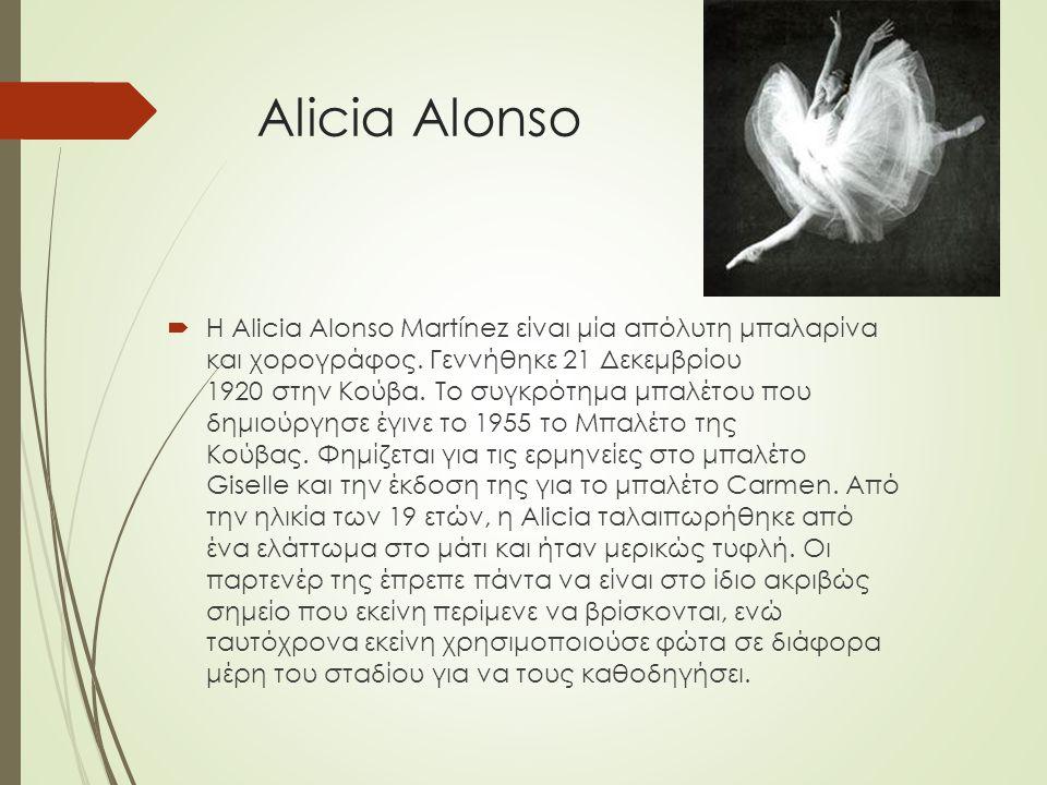 Alicia Alonso  H Alicia Alonso Martínez είναι μία απόλυτη μπαλαρίνα και χορογράφος. Γεννήθηκε 21 Δεκεμβρίου 1920 στην Κούβα. Το συγκρότημα μπαλέτου π