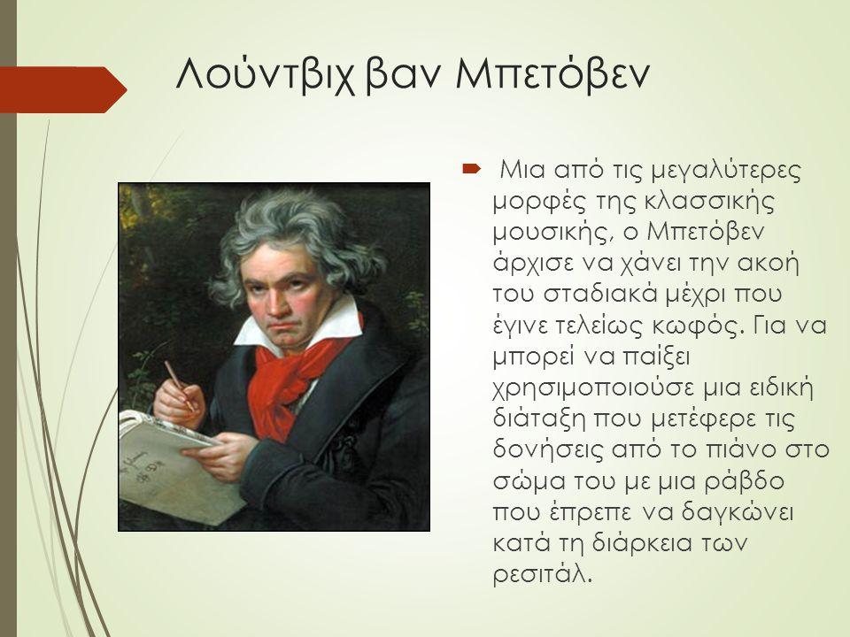 Λούντβιχ βαν Μπετόβεν  Μια από τις μεγαλύτερες μορφές της κλασσικής μουσικής, ο Μπετόβεν άρχισε να χάνει την ακοή του σταδιακά μέχρι που έγινε τελείω