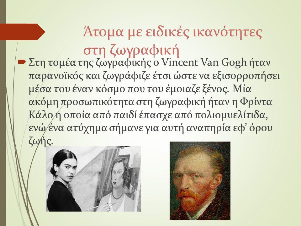 Άτομα με ειδικές ικανότητες στη ζωγραφική  Στη τομέα της ζωγραφικής ο Vincent Van Gogh ήταν παρανοϊκός και ζωγράφιζε έτσι ώστε να εξισορροπήσει μέσα
