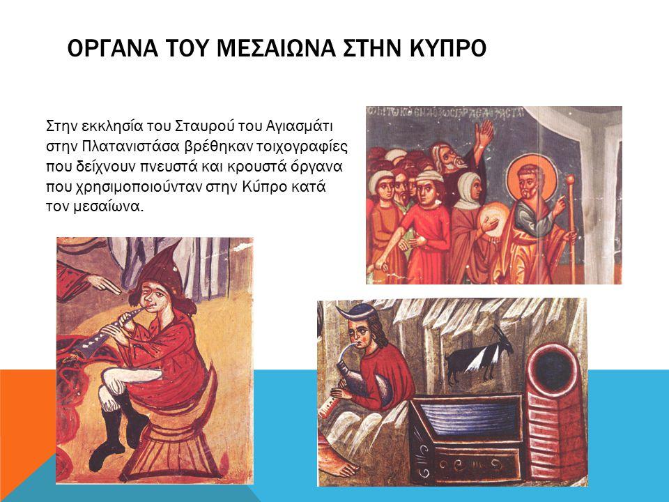 ΟΡΓΑΝΑ ΤΟΥ ΜΕΣΑΙΩΝΑ ΣΤΗΝ ΚΥΠΡΟ Στην εκκλησία του Σταυρού του Αγιασμάτι στην Πλατανιστάσα βρέθηκαν τοιχογραφίες που δείχνουν πνευστά και κρουστά όργανα