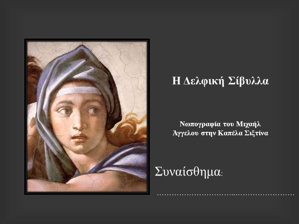 Η Δελφική Σίβυλλα Νωπογραφία του Μιχαήλ Άγγελου στην Καπέλα Σιξτίνα Συναίσθημα : …………………………..……………………
