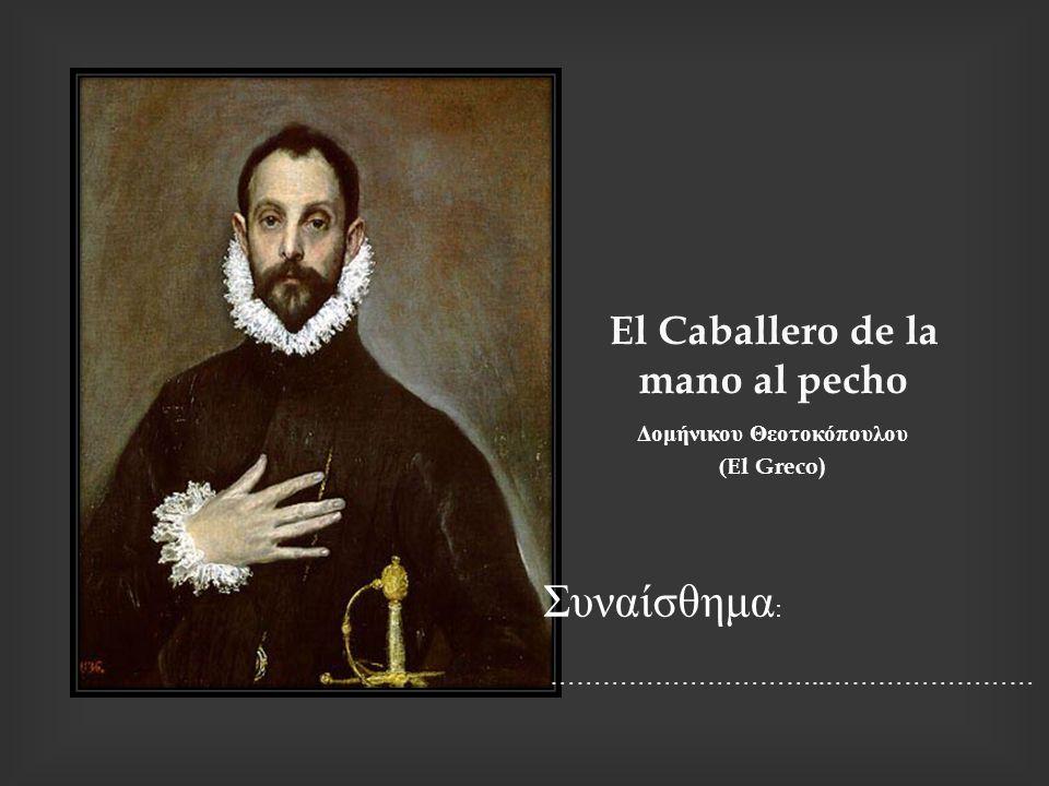 Ε l Caballero de la mano al pecho Δομήνικου Θεοτοκόπουλου (El Greco) Συναίσθημα : …………………………..……………………