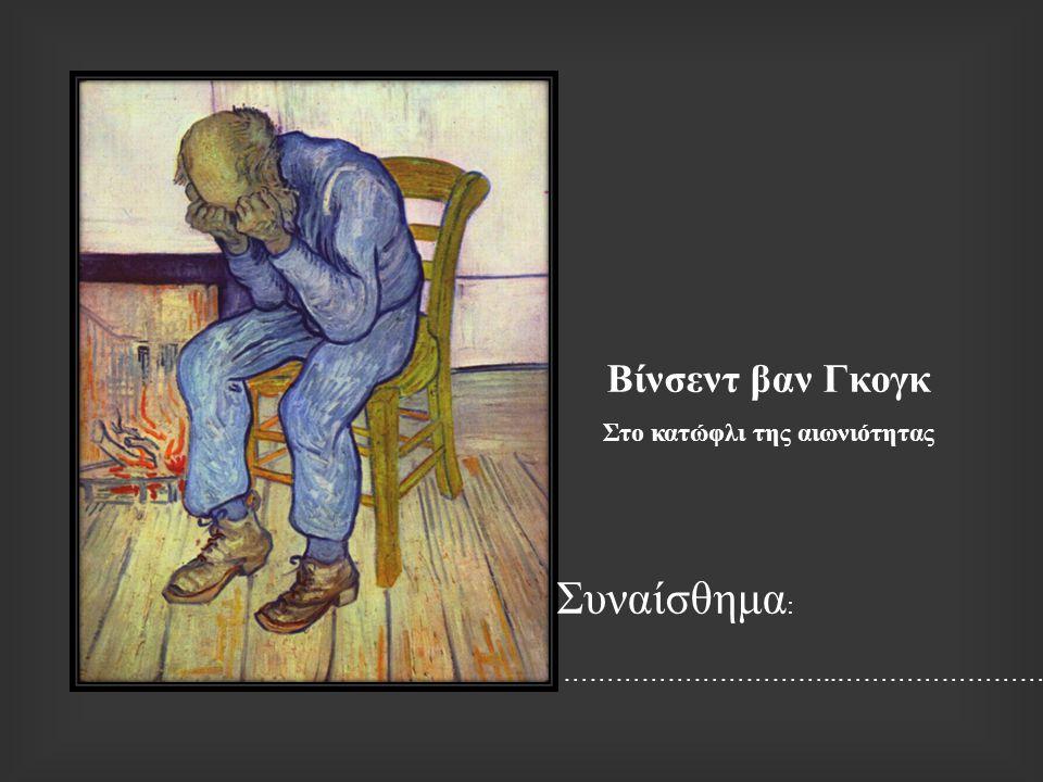 Βίνσεντ βαν Γκογκ Στο κατώφλι της αιωνιότητας Συναίσθημα : …………………………..……………………