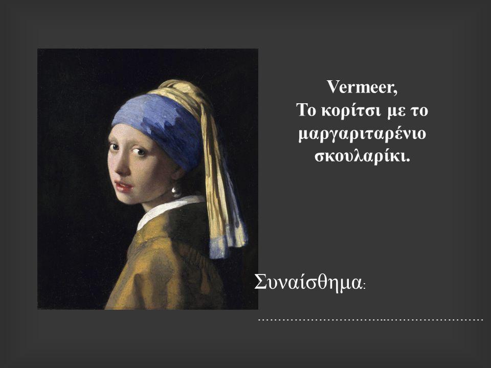 Vermeer, Το κορίτσι με το μαργαριταρένιο σκουλαρίκι. Συναίσθημα : …………………………..……………………
