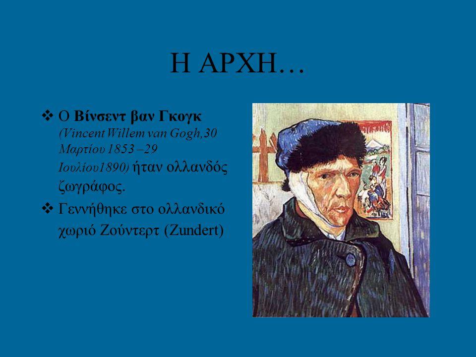 Η ΑΡΧΗ…  Ο Βίνσεντ βαν Γκογκ (Vincent Willem van Gogh,30 Μαρτίου 1853 –29 Ιουλίου1890) ήταν ολλανδός ζωγράφος.