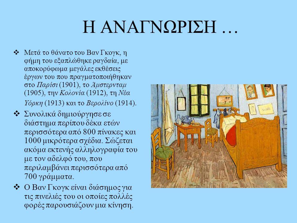 Η ΑΝΑΓΝΩΡΙΣΗ …  Μετά το θάνατο του Βαν Γκογκ, η φήμη του εξαπλώθηκε ραγδαία, με αποκορύφωμα μεγάλες εκθέσεις έργων του που πραγματοποιήθηκαν στο Παρίσι (1901), το Άμστερνταμ (1905), την Κολονία (1912), τη Νέα Υόρκη (1913) και το Βερολίνο (1914).