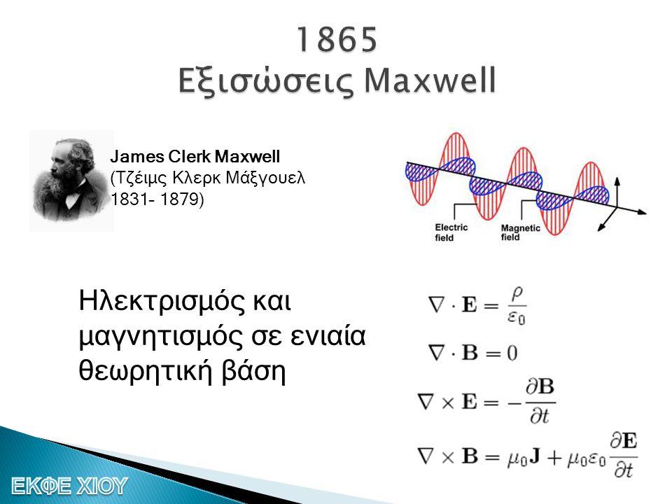 James Clerk Maxwell (Τζέιμς Κλερκ Μάξγουελ 1831– 1879) Ηλεκτρισμός και μαγνητισμός σε ενιαία θεωρητική βάση