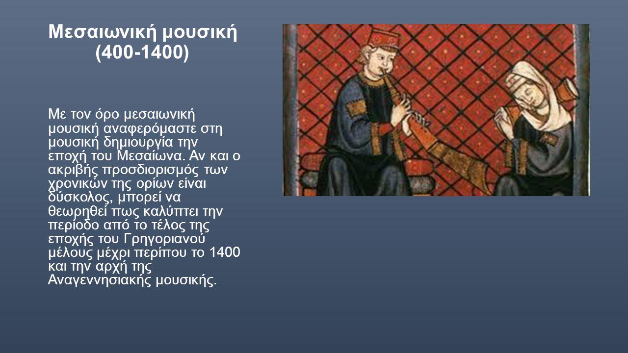 Μεσαιωνική μουσική (400-1400) Με τον όρο μεσαιωνική μουσική αναφερόμαστε στη μουσική δημιουργία την εποχή του Μεσαίωνα. Αν και ο ακριβής προσδιορισμός