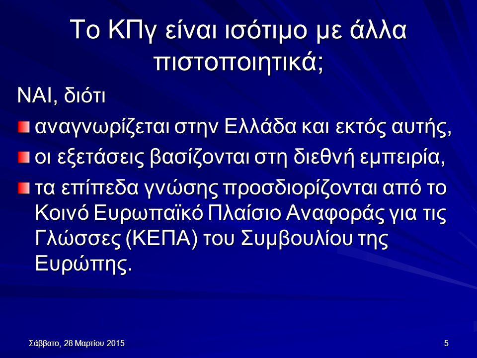 Σάββατο, 28 Μαρτίου 2015Σάββατο, 28 Μαρτίου 2015Σάββατο, 28 Μαρτίου 2015Σάββατο, 28 Μαρτίου 20155 Το ΚΠγ είναι ισότιμο με άλλα πιστοποιητικά; ΝΑΙ, διότι αναγνωρίζεται στην Ελλάδα και εκτός αυτής, οι εξετάσεις βασίζονται στη διεθνή εμπειρία, τα επίπεδα γνώσης προσδιορίζονται από το Κοινό Ευρωπαϊκό Πλαίσιο Αναφοράς για τις Γλώσσες (ΚΕΠΑ) του Συμβουλίου της Ευρώπης.