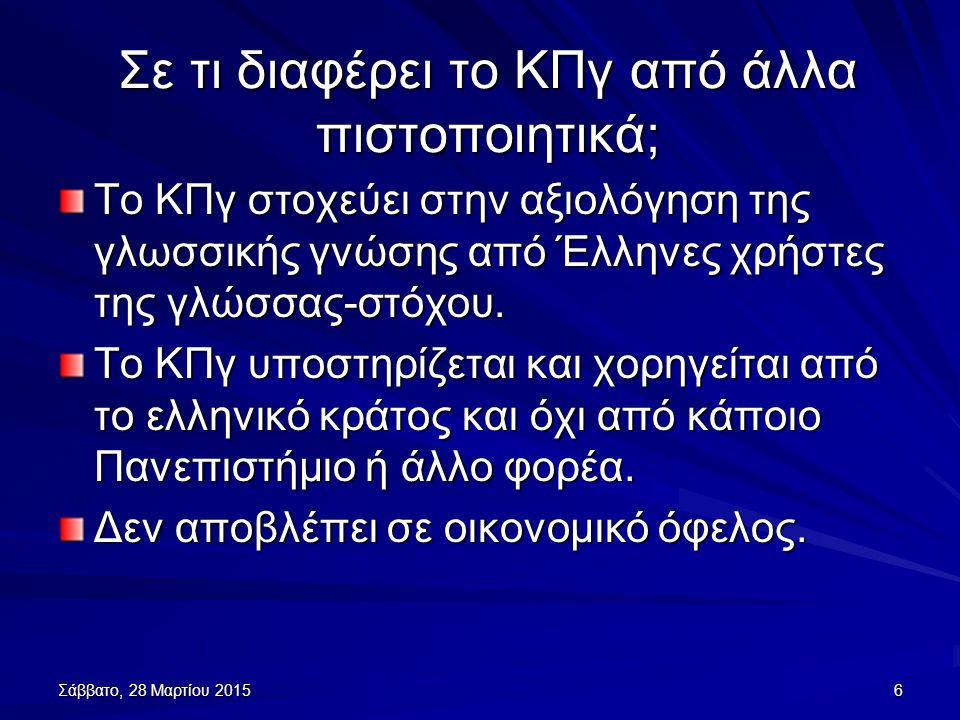 Σάββατο, 28 Μαρτίου 2015Σάββατο, 28 Μαρτίου 2015Σάββατο, 28 Μαρτίου 2015Σάββατο, 28 Μαρτίου 20156 Σε τι διαφέρει το ΚΠγ από άλλα πιστοποιητικά; Το ΚΠγ στοχεύει στην αξιολόγηση της γλωσσικής γνώσης από Έλληνες χρήστες της γλώσσας-στόχου.