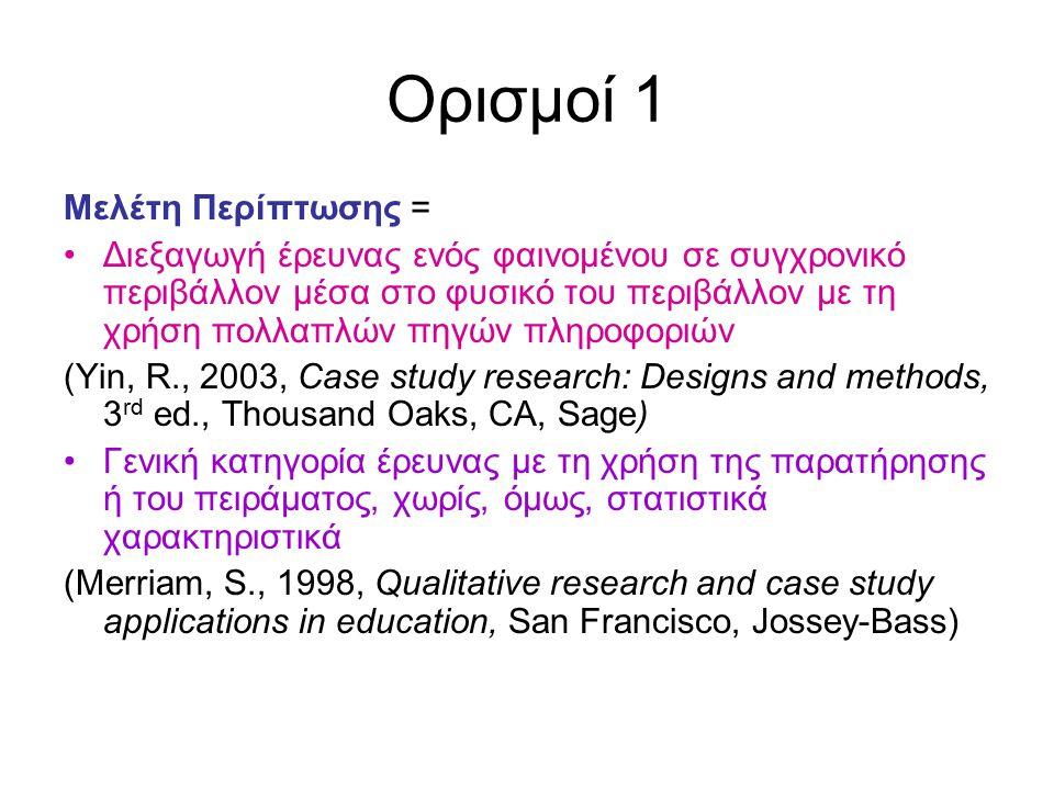 Ορισμοί 1 Μελέτη Περίπτωσης = Διεξαγωγή έρευνας ενός φαινομένου σε συγχρονικό περιβάλλον μέσα στο φυσικό του περιβάλλον με τη χρήση πολλαπλών πηγών πληροφοριών (Yin, R., 2003, Case study research: Designs and methods, 3 rd ed., Thousand Oaks, CA, Sage) Γενική κατηγορία έρευνας με τη χρήση της παρατήρησης ή του πειράματος, χωρίς, όμως, στατιστικά χαρακτηριστικά (Merriam, S., 1998, Qualitative research and case study applications in education, San Francisco, Jossey-Bass)