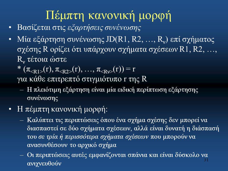 31 Πέμπτη κανονική μορφή Βασίζεται στις εξαρτήσεις συνένωσης Μία εξάρτηση συνένωσης JD(R1, R2, …, R ν ) επί σχήματος σχέσης R ορίζει ότι υπάρχουν σχήμ