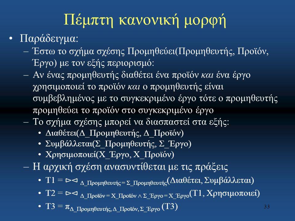 33 Πέμπτη κανονική μορφή Παράδειγμα: –Έστω το σχήμα σχέσης Προμηθεύει(Προμηθευτής, Προϊόν, Έργο) με τον εξής περιορισμό: –Αν ένας προμηθευτής διαθέτει
