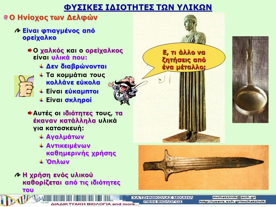 ΦΥΣΙΚΕΣ ΙΔΙΟΤΗΤΕΣ ΤΩΝ ΥΛΙΚΩΝ Ο Ηνίοχος των Δελφών Είναι φτιαγμένος από ορείχαλκο χαλκόςορείχαλκος υλικά που: Ο χαλκός και ο ορείχαλκος είναι υλικά που: Δεν διαβρώνονται κολλάνε εύκολα Τα κομμάτια τους κολλάνε εύκολα εύκαμπτοι Είναι εύκαμπτοι σκληροί Είναι σκληροί ιδιότητεςτα έκαναν κατάλληλα Αυτές οι ιδιότητες τους, τα έκαναν κατάλληλα υλικά για κατασκευή:Αγαλμάτων Αντικειμένων καθημερινής χρήσης Όπλων Η χρήση ενός υλικού καθορίζεται από τις ιδιότητες του Ε, τι άλλο να ζητήσεις από ένα μέταλλο;