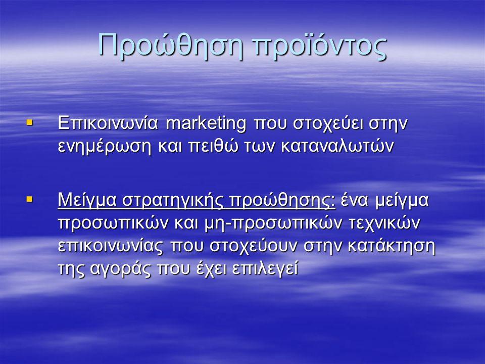 Προώθηση προϊόντος  Επικοινωνία marketing που στοχεύει στην ενημέρωση και πειθώ των καταναλωτών  Μείγμα στρατηγικής προώθησης: ένα μείγμα προσωπικών και μη-προσωπικών τεχνικών επικοινωνίας που στοχεύουν στην κατάκτηση της αγοράς που έχει επιλεγεί