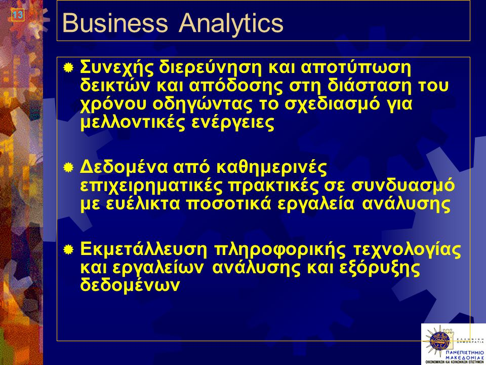 13 Business Analytics  Συνεχής διερεύνηση και αποτύπωση δεικτών και απόδοσης στη διάσταση του χρόνου οδηγώντας το σχεδιασμό για μελλοντικές ενέργειες  Δεδομένα από καθημερινές επιχειρηματικές πρακτικές σε συνδυασμό με ευέλικτα ποσοτικά εργαλεία ανάλυσης  Εκμετάλλευση πληροφορικής τεχνολογίας και εργαλείων ανάλυσης και εξόρυξης δεδομένων