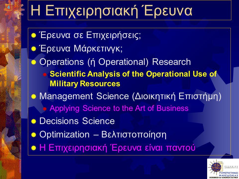 4 Η Επιχειρησιακή Έρευνα  Έρευνα σε Επιχειρήσεις;  Έρευνα Μάρκετινγκ;  Operations (ή Operational) Research  Scientific Analysis of the Operational Use of Military Resources  Management Science (Διοικητική Επιστήμη)  Applying Science to the Art of Business  Decisions Science  Optimization – Βελτιστοποίηση  Η Επιχειρησιακή Έρευνα είναι παντού