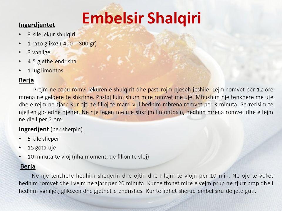 Embelsir Shalqiri Ingerdjentet 3 kile lekur shulqiri 1 razo glikoz ( 400 – 800 gr) 3 vanilge 4-5 gjethe endrisha 1 lug limontos Berja Prejm ne copu ro