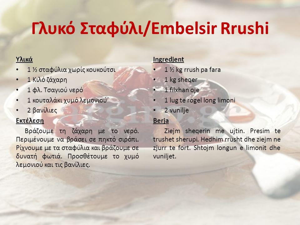 Γλυκό Σταφύλι/Embelsir Rrushi Υλικά 1 ½ σταφύλια χωρίς κουκούτσι 1 Κιλό ζάχαρη 1 φλ. Τσαγιού νερό 1 κουταλάκι χυμό λεμονιού 2 βανίλιες Εκτέλεση Βράζου